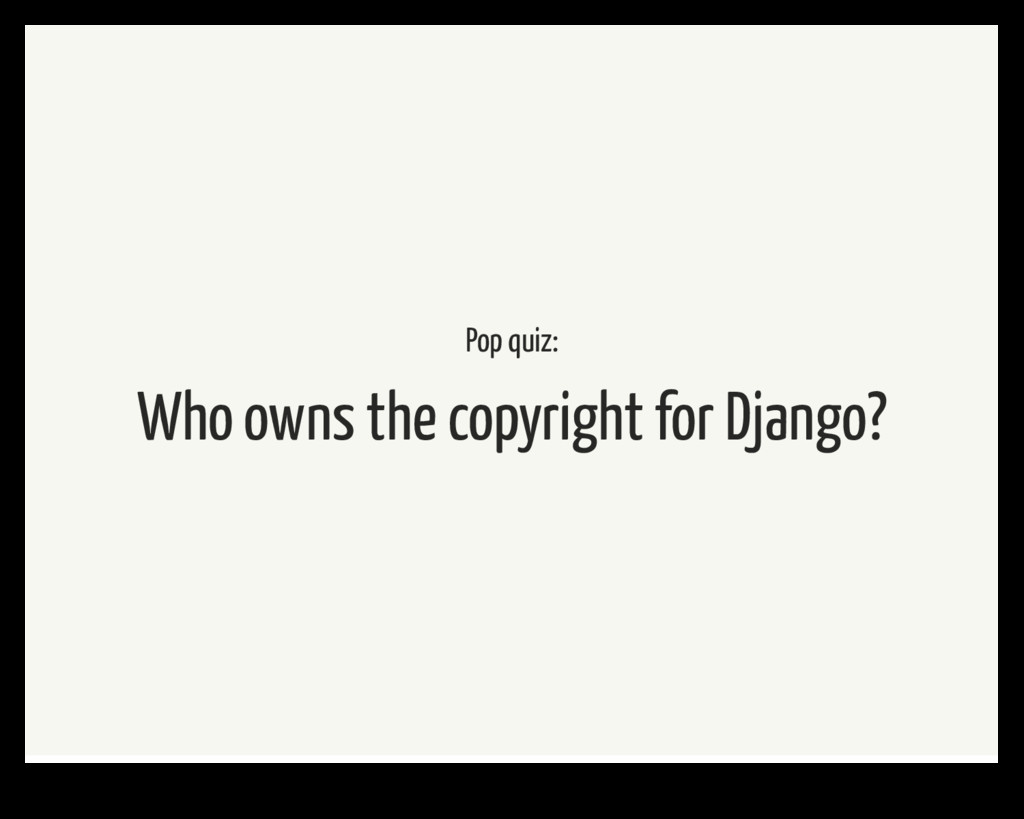 Pop quiz: Who owns the copyright for Django?