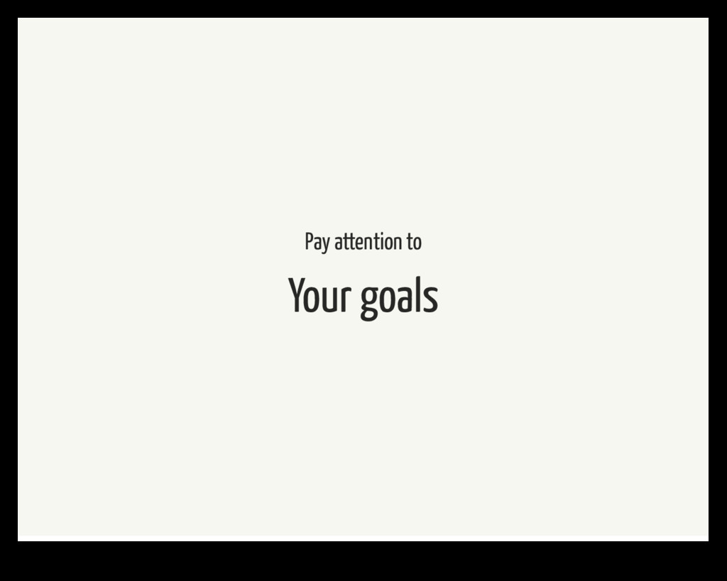 Pay attention to Your goals