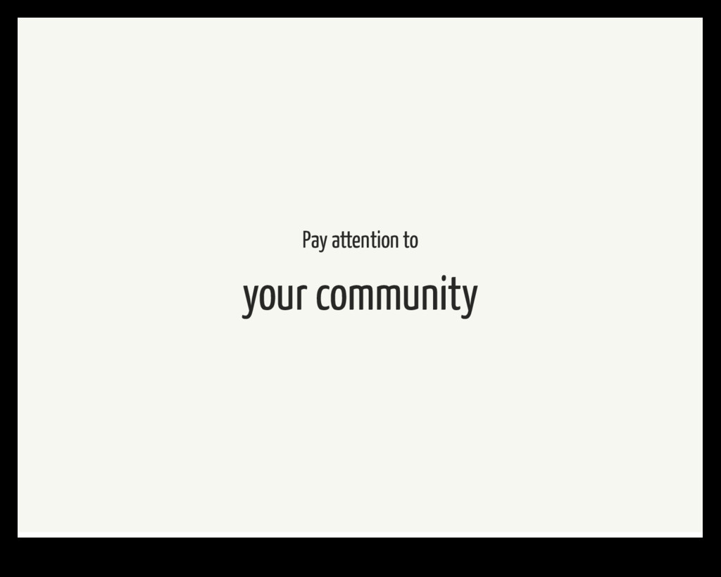 Pay attention to your community