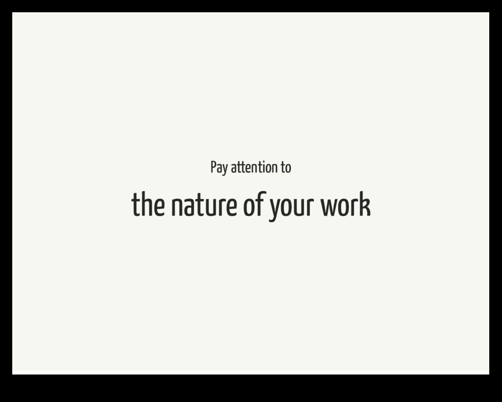 Pay attention to the nature of your work