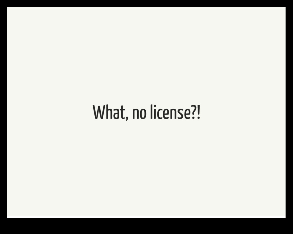 What, no license?!