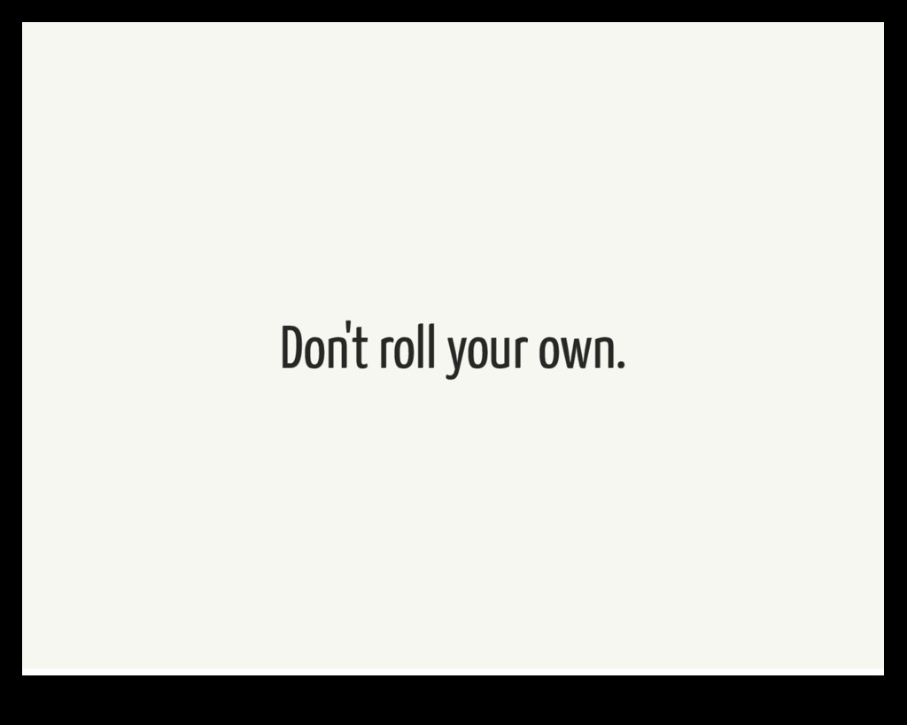 Don't roll your own.