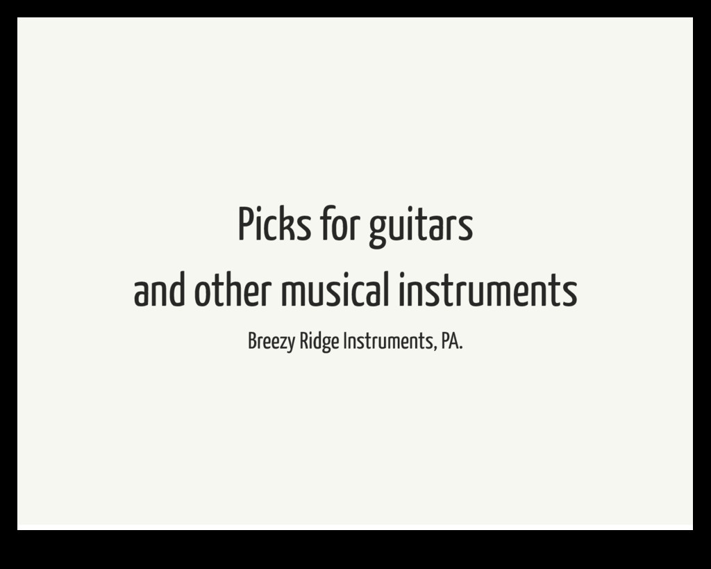 Picks for guitars and other musical instruments...