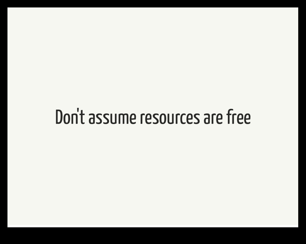 Don't assume resources are free