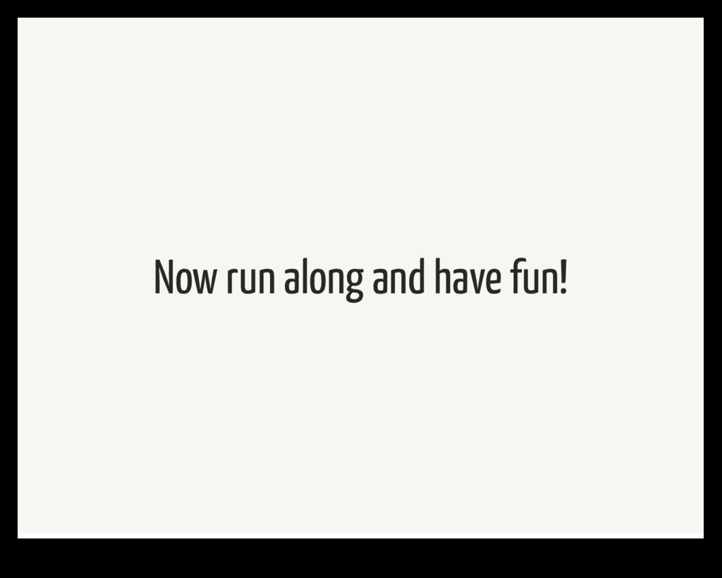 Now run along and have fun!