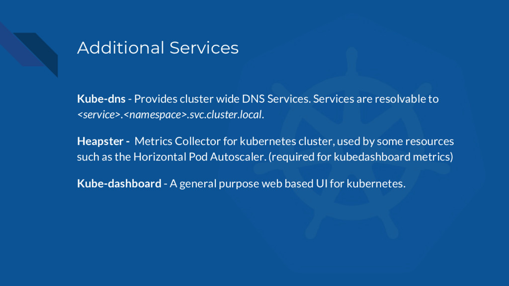 Additional Services Kube-dns - Provides cluster...