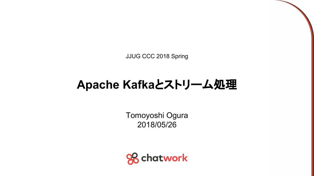 Apache Kafkaとストリーム処理 Tomoyoshi Ogura 2018/05/26...