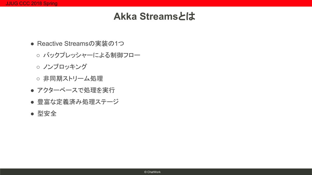 © ChatWork ● Reactive Streamsの実装の1つ ○ バックプレッシャー...