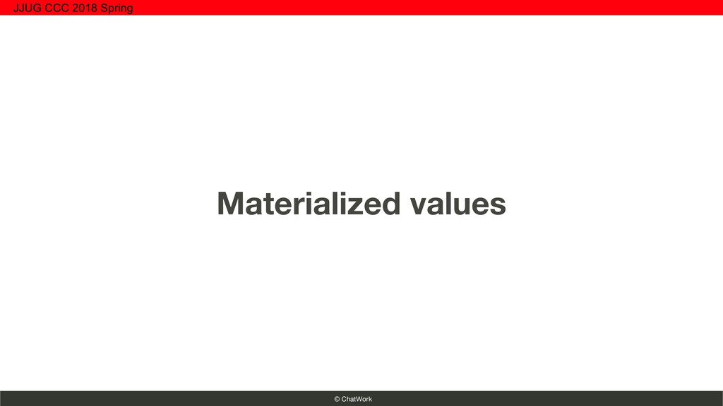 © ChatWork Materialized values JJUG CCC 2018 Sp...