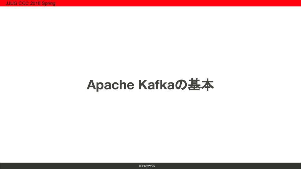 © ChatWork Apache Kafkaの基本 JJUG CCC 2018 Spring