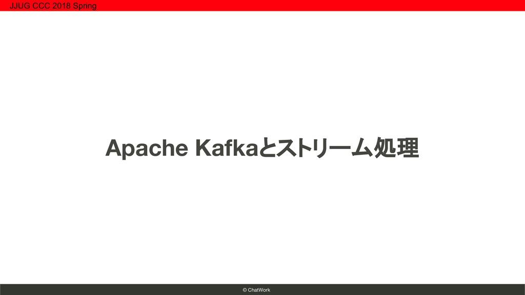 © ChatWork Apache Kafkaとストリーム処理 JJUG CCC 2018 S...