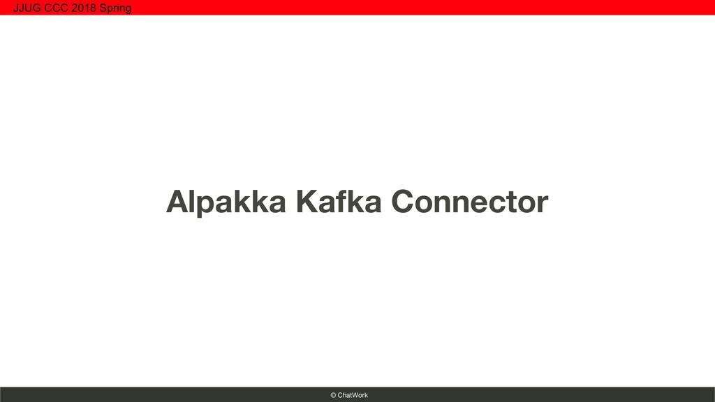 © ChatWork Alpakka Kafka Connector JJUG CCC 201...