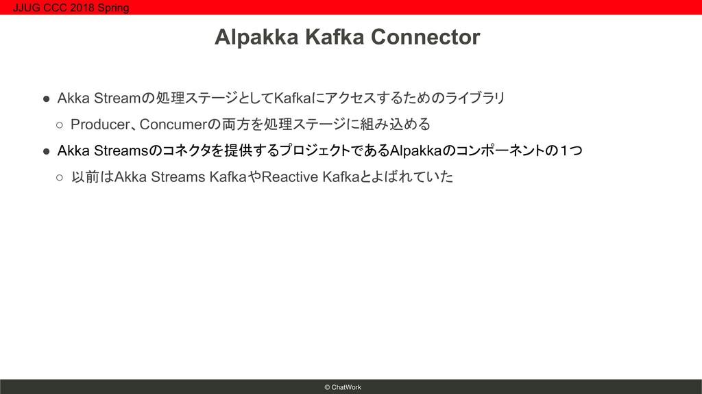 © ChatWork ● Akka Streamの処理ステージとしてKafkaにアクセスするた...