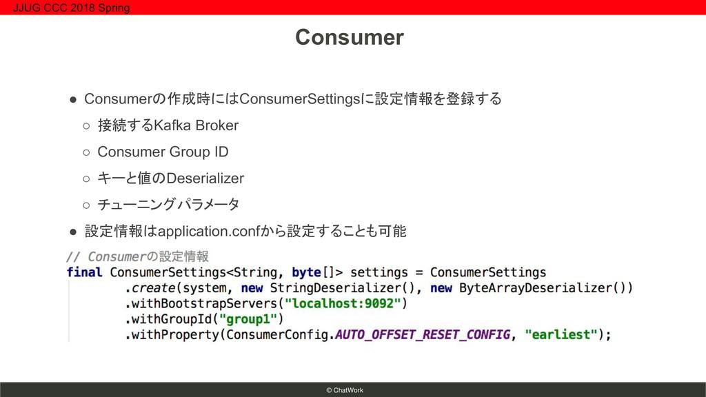 © ChatWork ● Consumerの作成時にはConsumerSettingsに設定情...