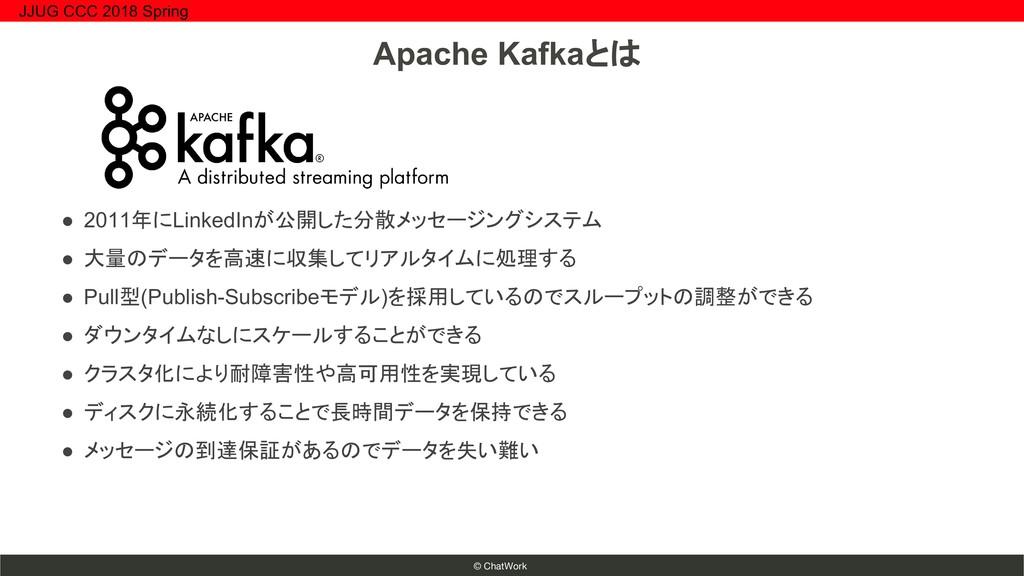 © ChatWork Apache Kafkaとは ● 2011年にLinkedInが公開した...