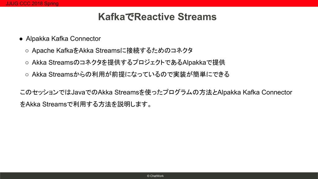 © ChatWork ● Alpakka Kafka Connector ○ Apache K...