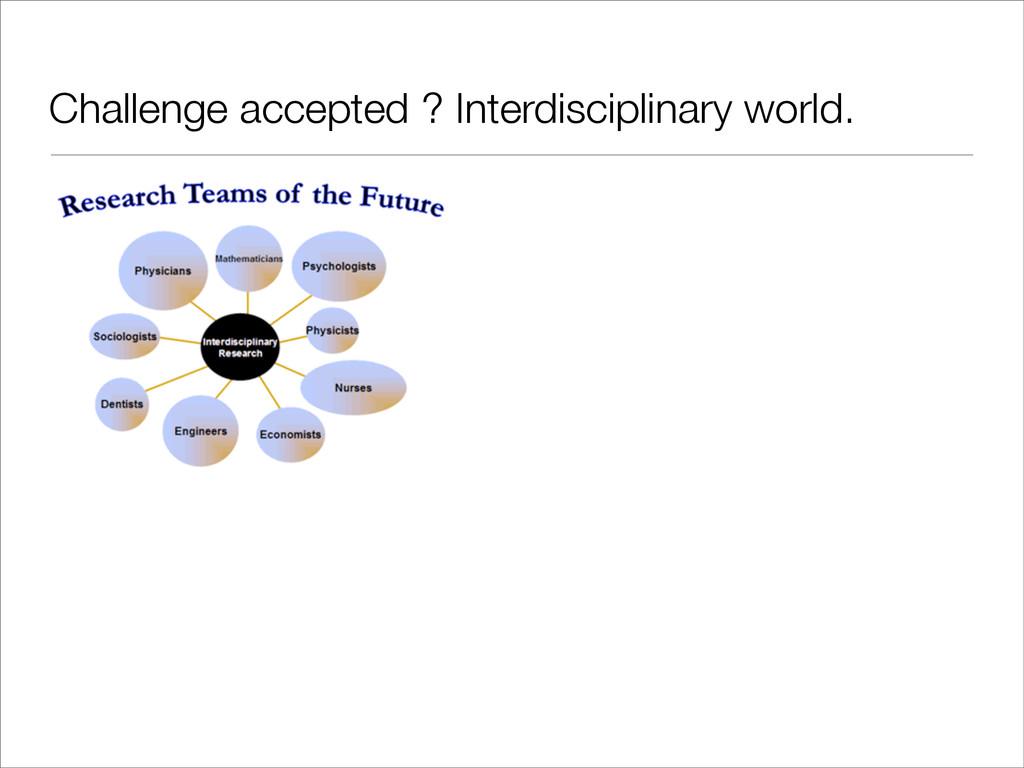 Challenge accepted ? Interdisciplinary world.