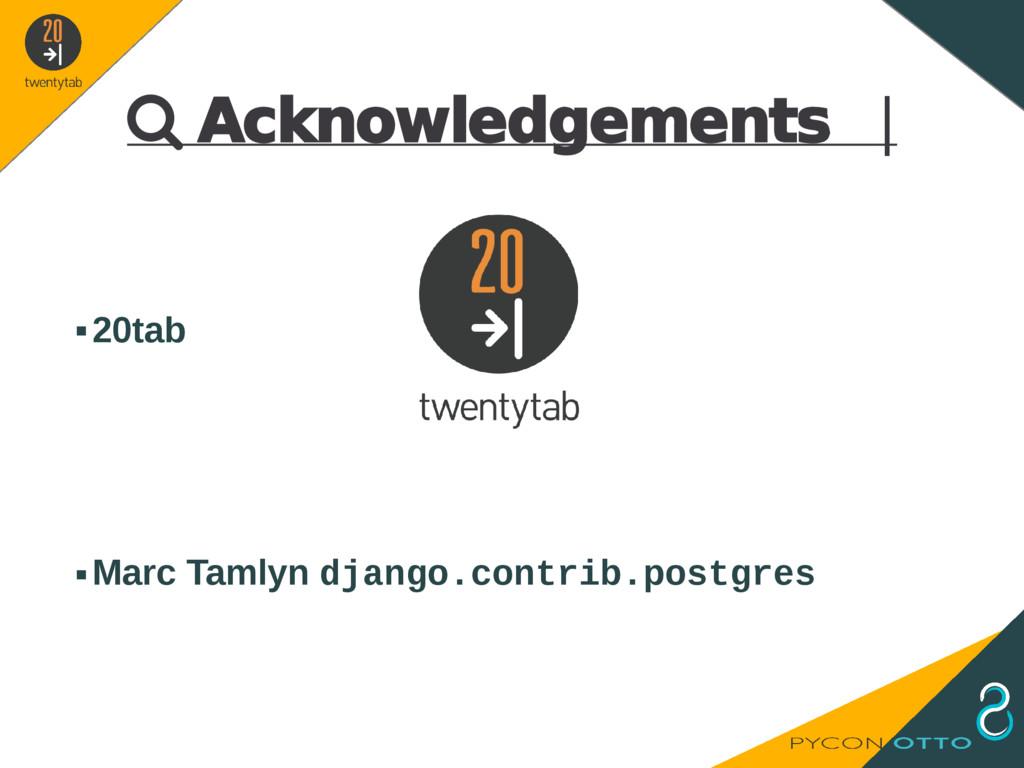  Acknowledgements   ▪20tab ▪Marc Tamlyn django...