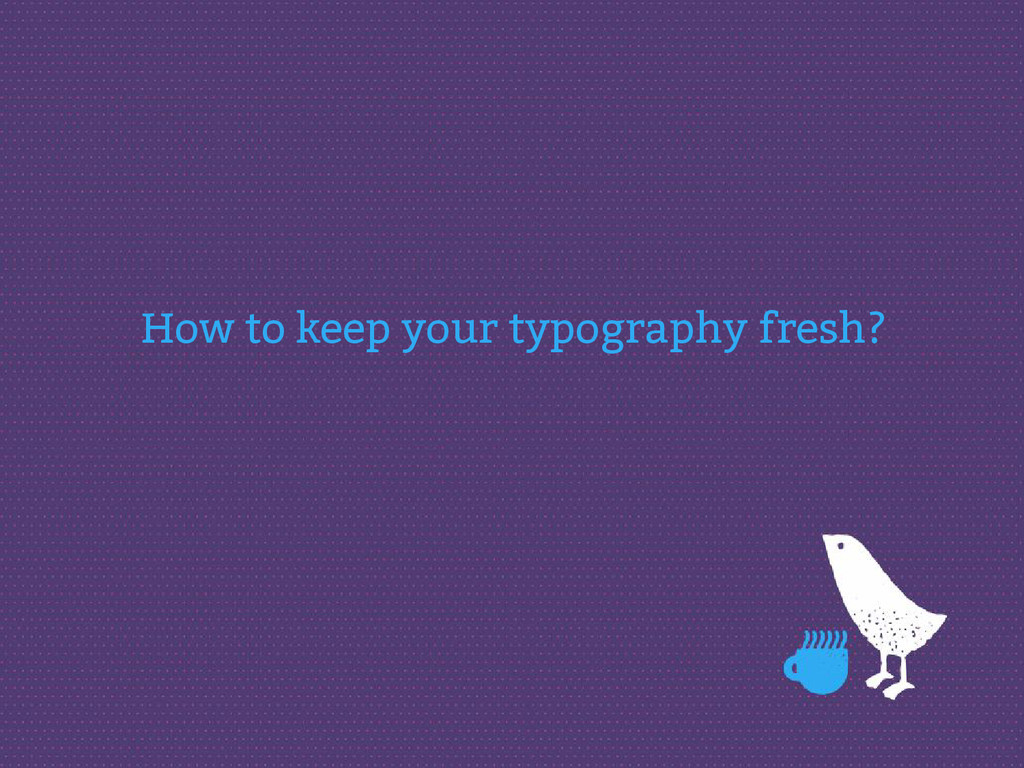 How to keep your typography fresh?