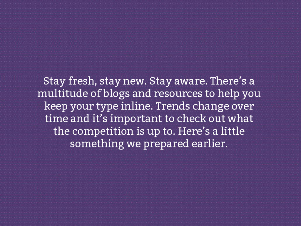 Stay fresh, stay new. Stay aware. There's a mul...