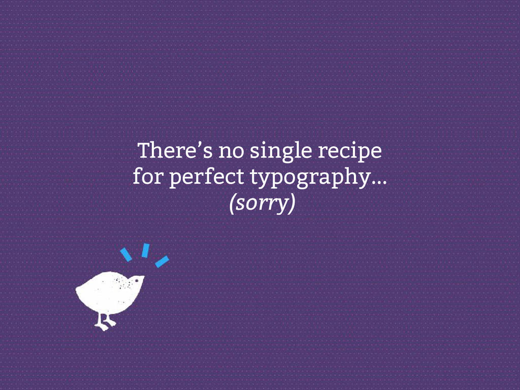There's no single recipe for perfect typography...