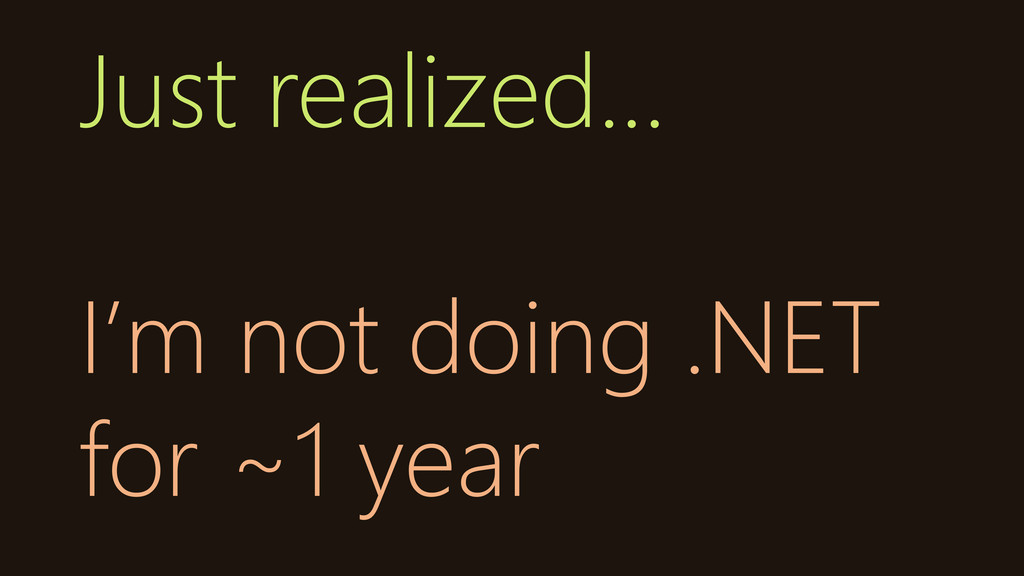 Just realized… I'm not doing .NET for ~1 year