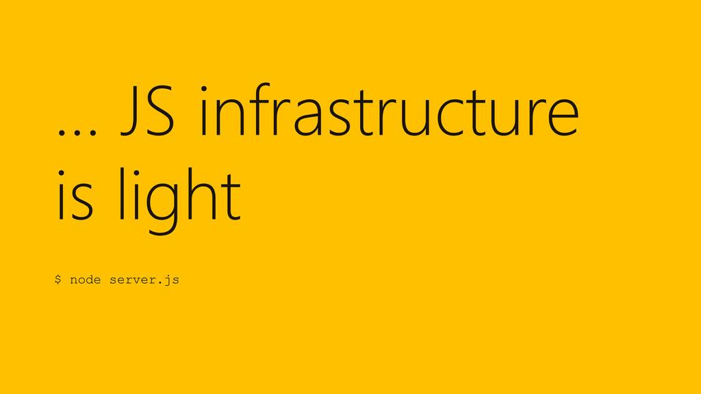 … JS infrastructure is light $ node server.js