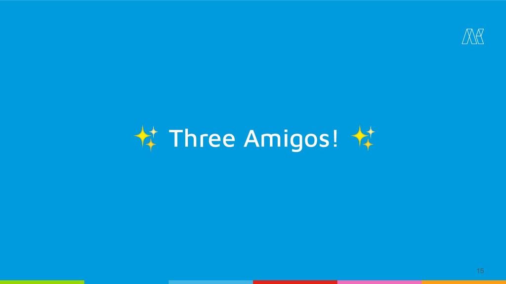 15 ✨ Three Amigos! ✨