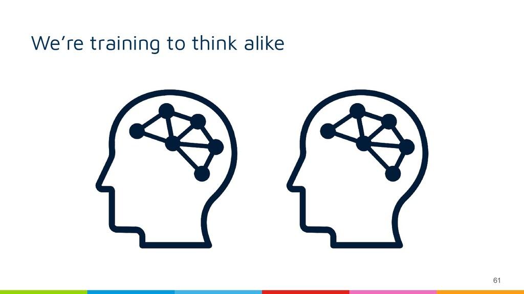 61 We're training to think alike
