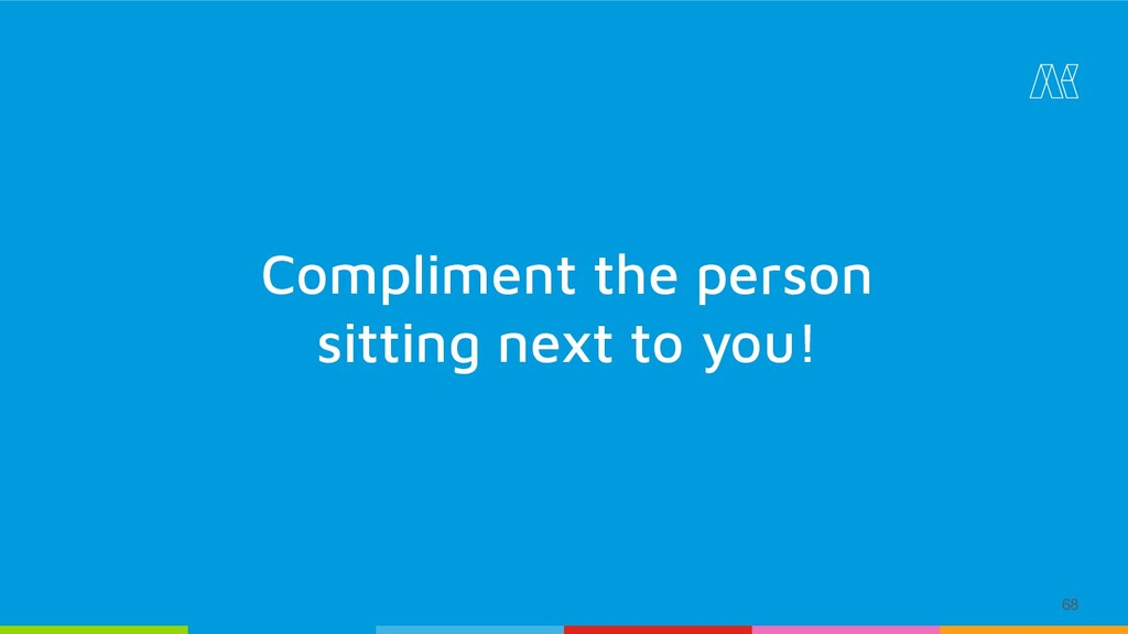 Compliment the person sitting next to you! 68