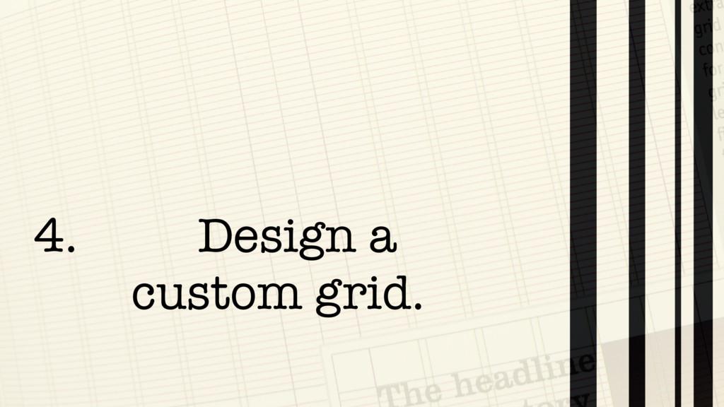 4. Design a  custom grid.