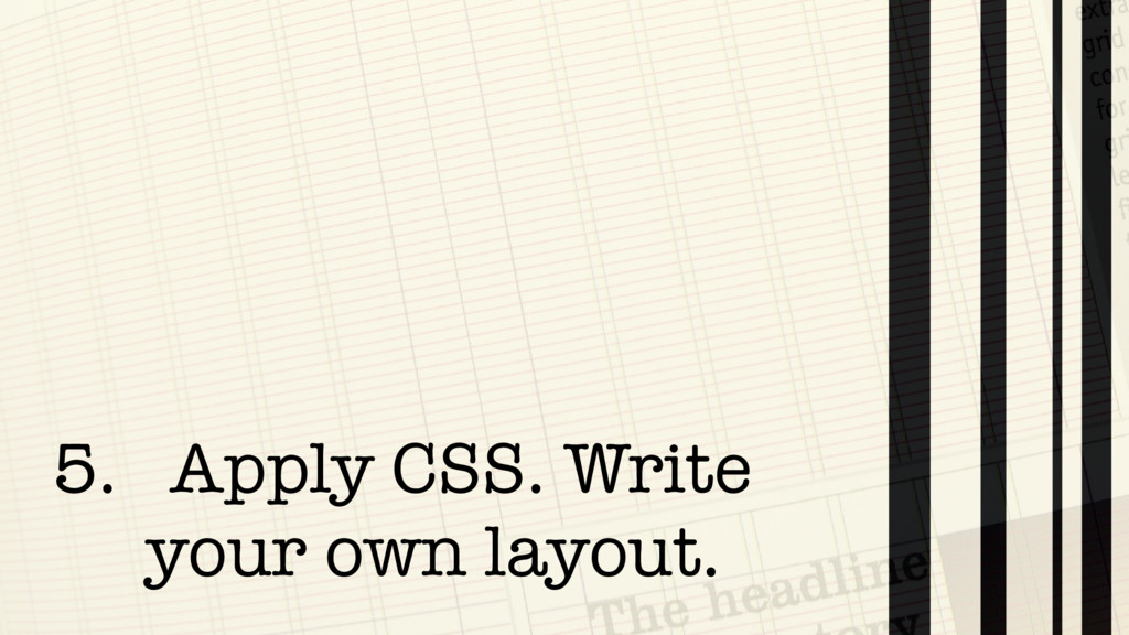 5. Apply CSS. Write your own layout.