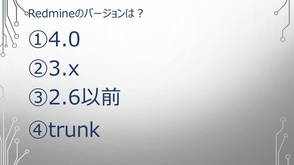 Redmineのバージョンは? ①4.0 ②3.x ③2.6以前 ④trunk