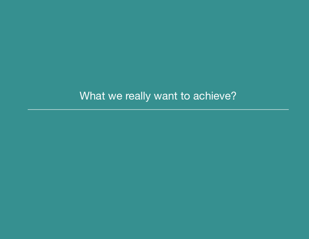 What we really want to achieve?