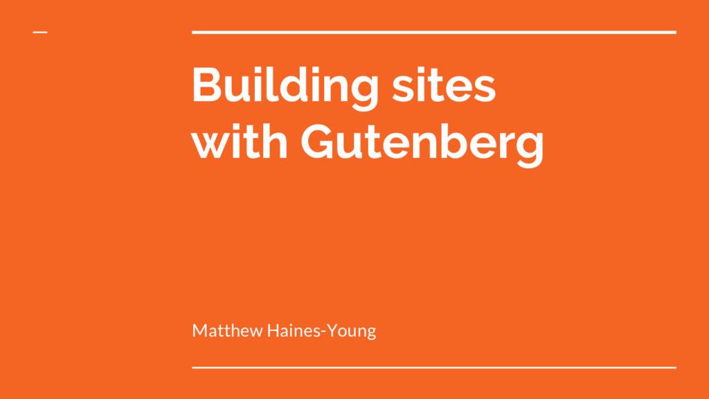 Building sites with Gutenberg Matthew Haines-Yo...