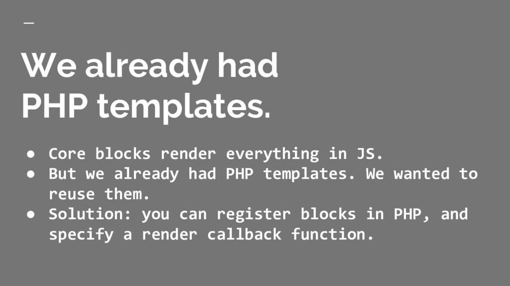 We already had PHP templates. ● Core blocks ren...