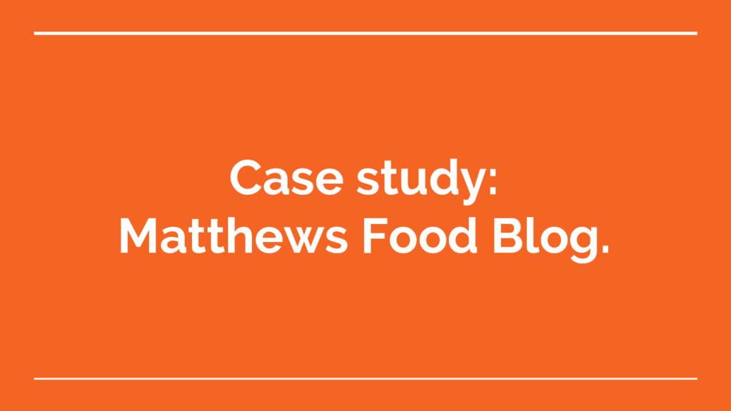 Case study: Matthews Food Blog.