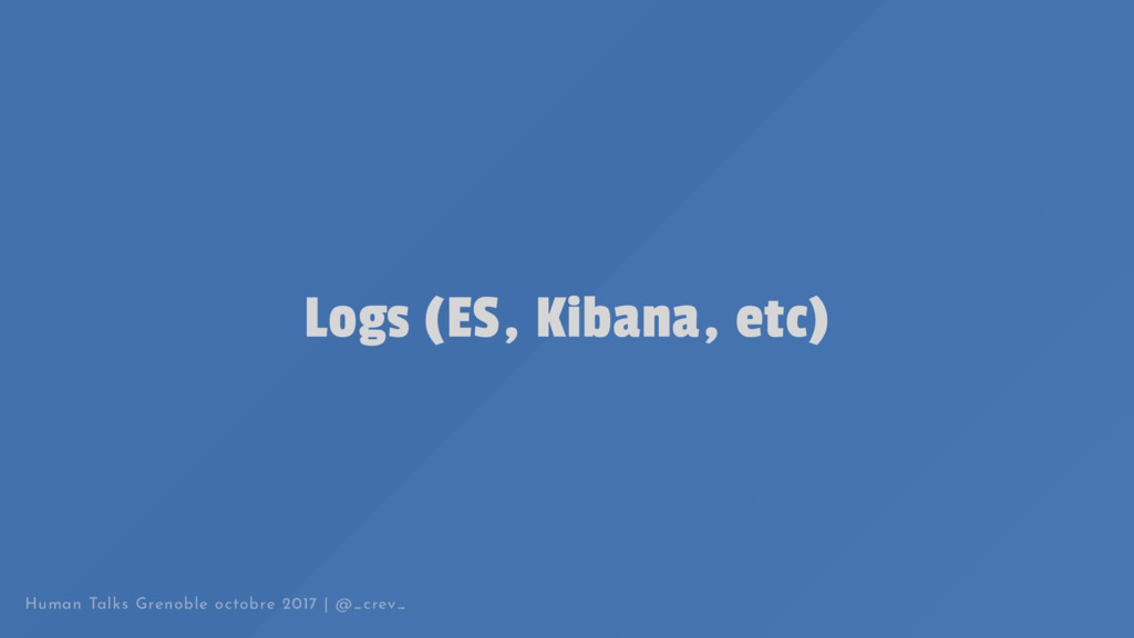 Logs (ES, Kibana, etc) Human Talks Grenoble oct...