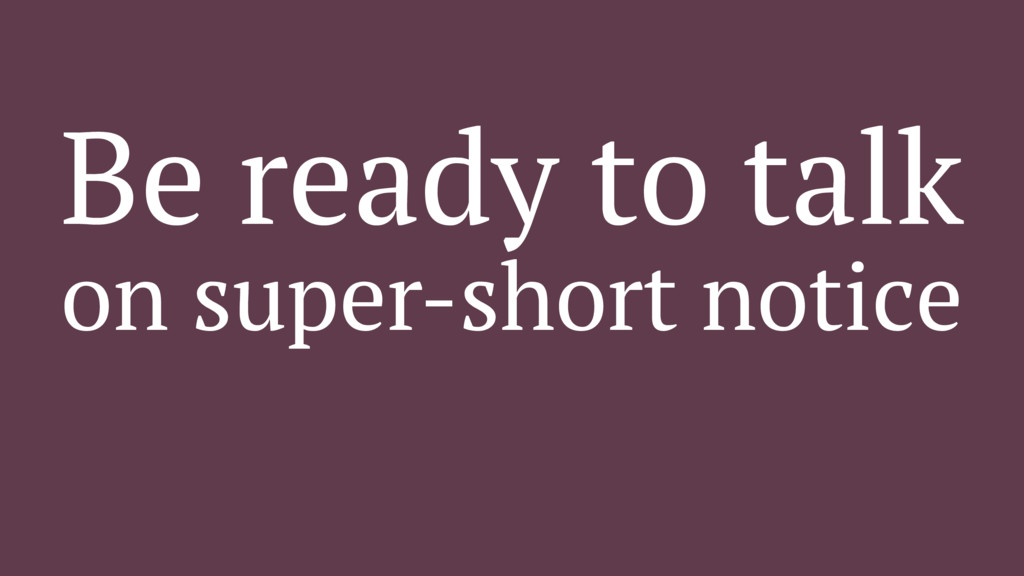 Be ready to talk on super-short notice