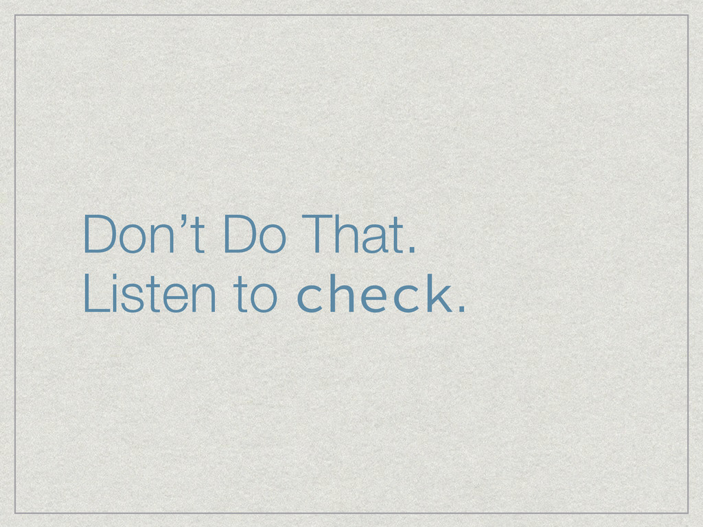 Don't Do That. Listen to check.