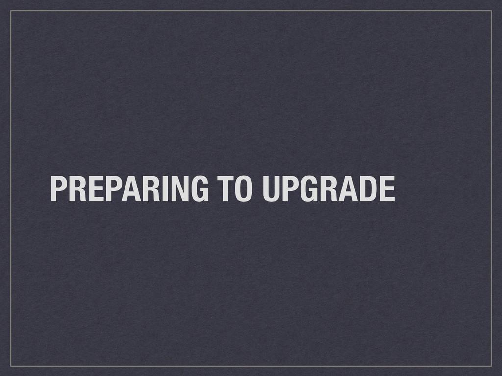 PREPARING TO UPGRADE