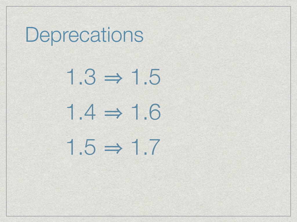 1.3 㱺 1.5 1.4 㱺 1.6 1.5 㱺 1.7 Deprecations