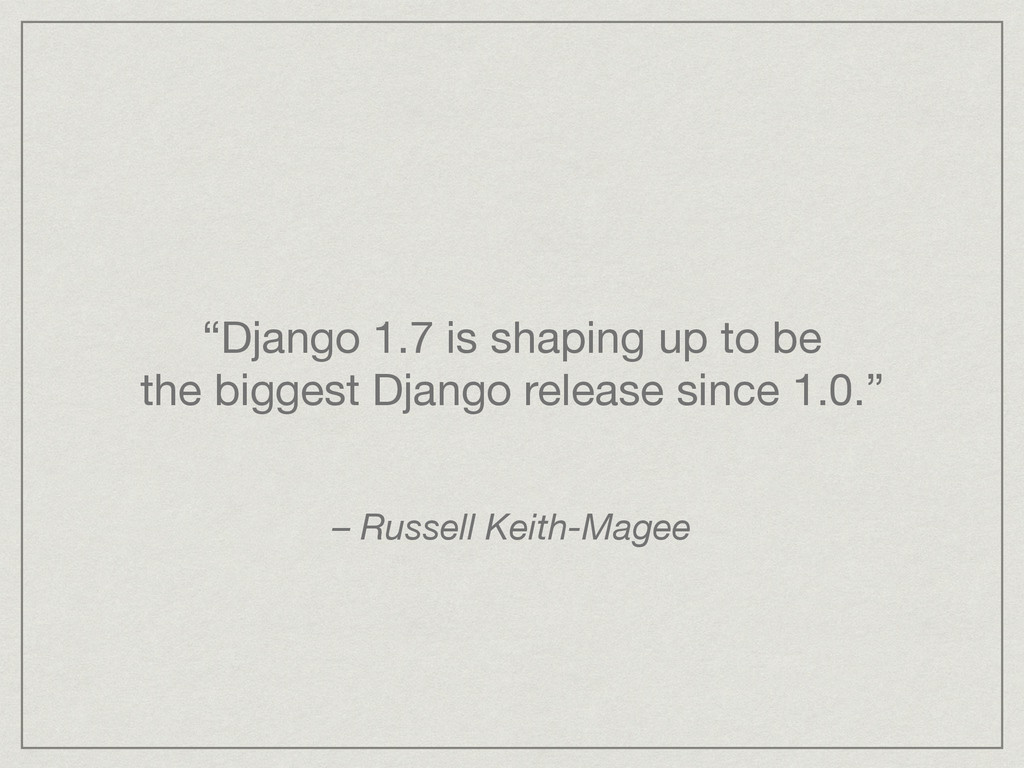 """""""Django 1.7 is shaping up to be the biggest Dj..."""