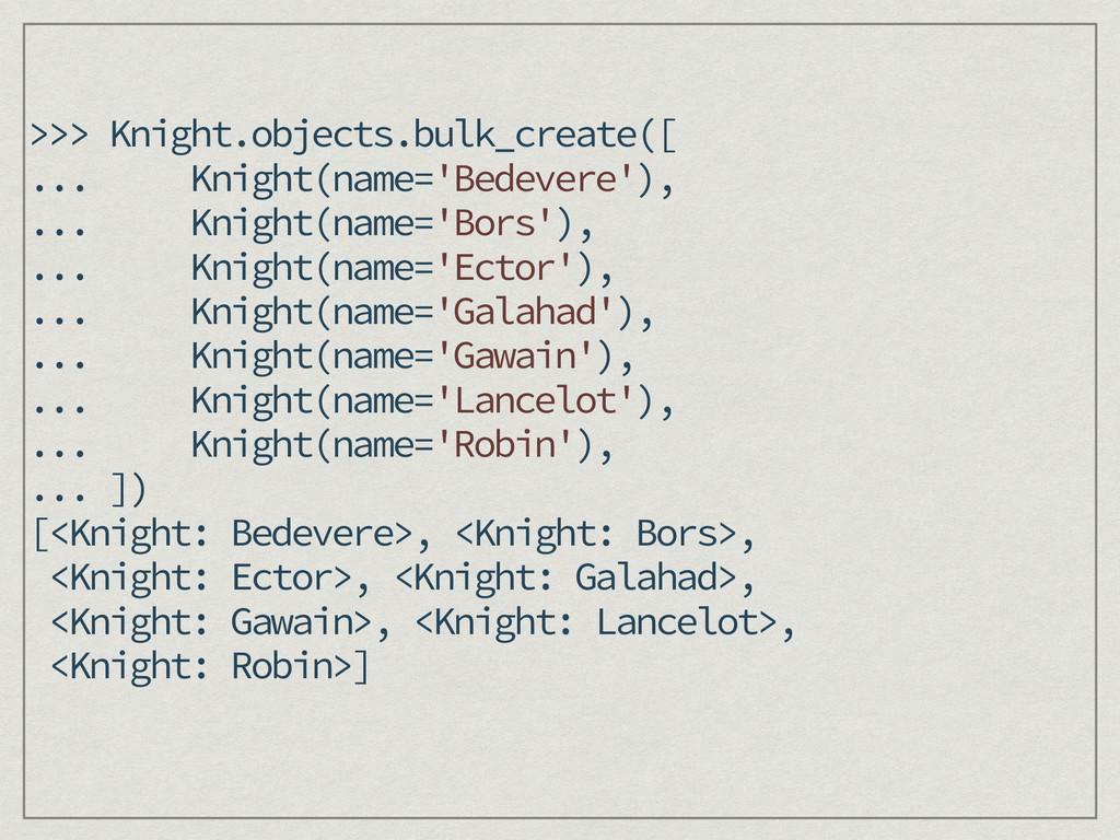 >>> Knight.objects.bulk_create([ ... Knight(nam...