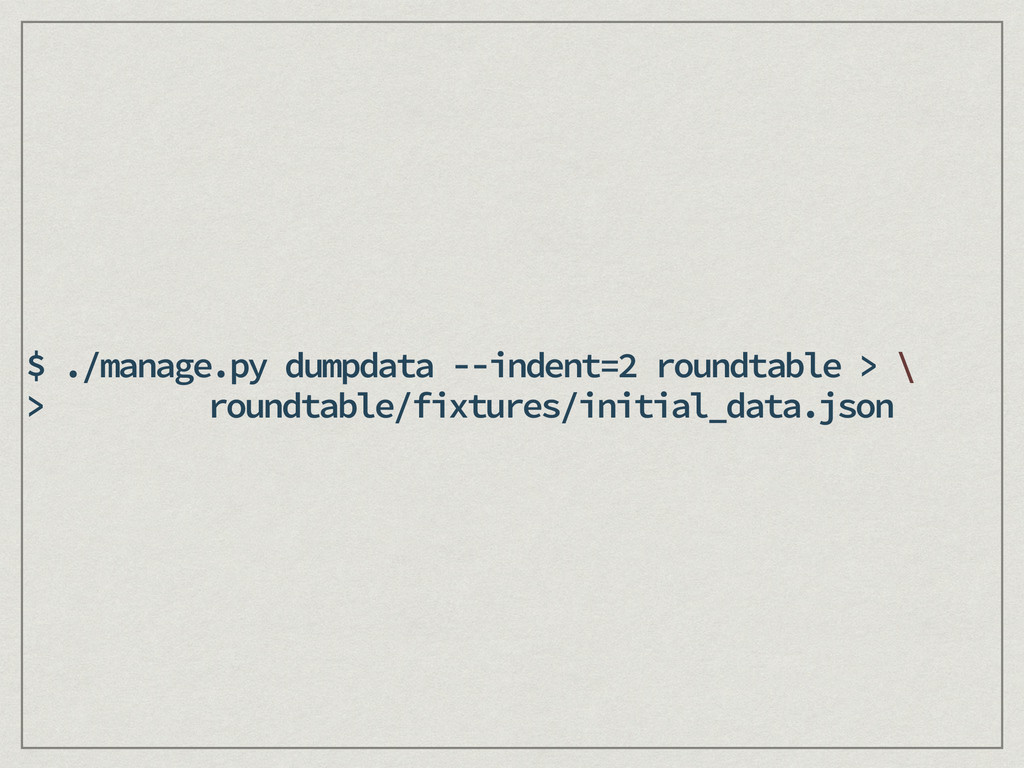 $ ./manage.py dumpdata --indent=2 roundtable > ...
