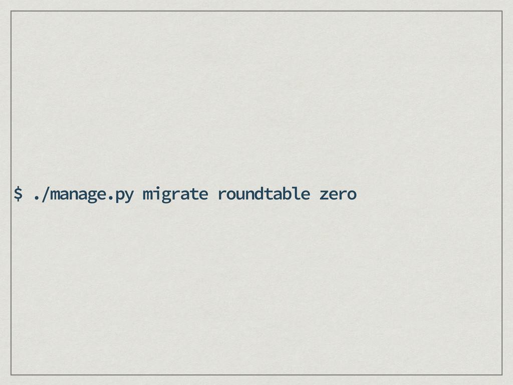 $ ./manage.py migrate roundtable zero