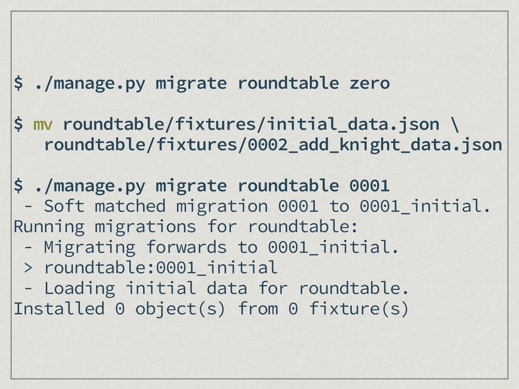 $ ./manage.py migrate roundtable zero ! $ mv ro...