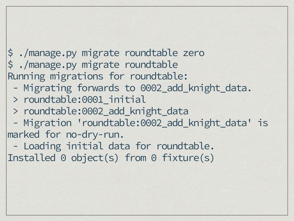 $ ./manage.py migrate roundtable zero $ ./manag...