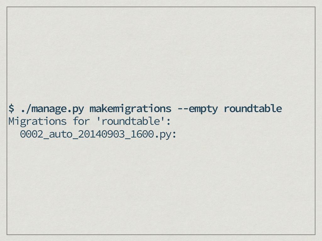 $ ./manage.py makemigrations --empty roundtable...
