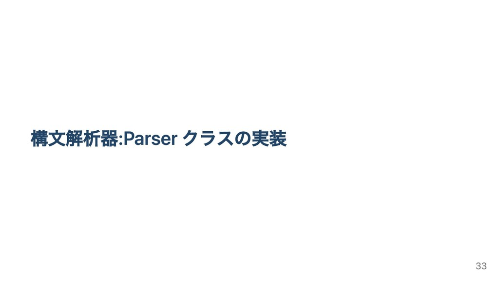 構⽂解析器:Parser クラスの実装 33
